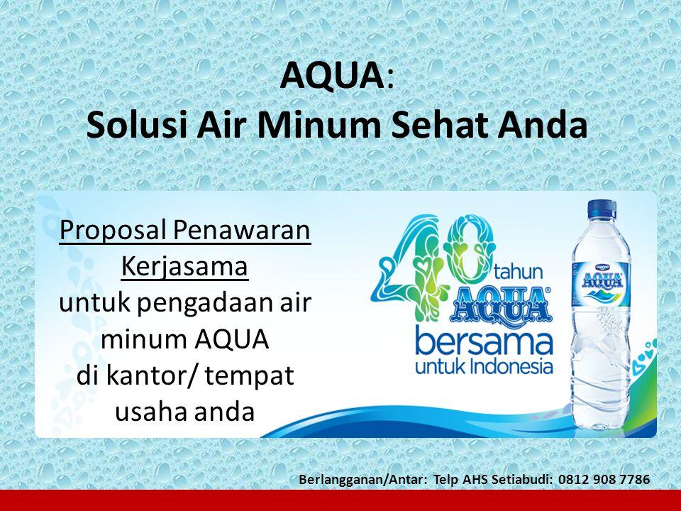 AQUA: Solusi Air Minum Sehat Anda Proposal Penawaran Kerjasama untuk pengadaan air minum AQUA di kantor/ tempat usaha anda Berlangganan/Antar: Telp AH
