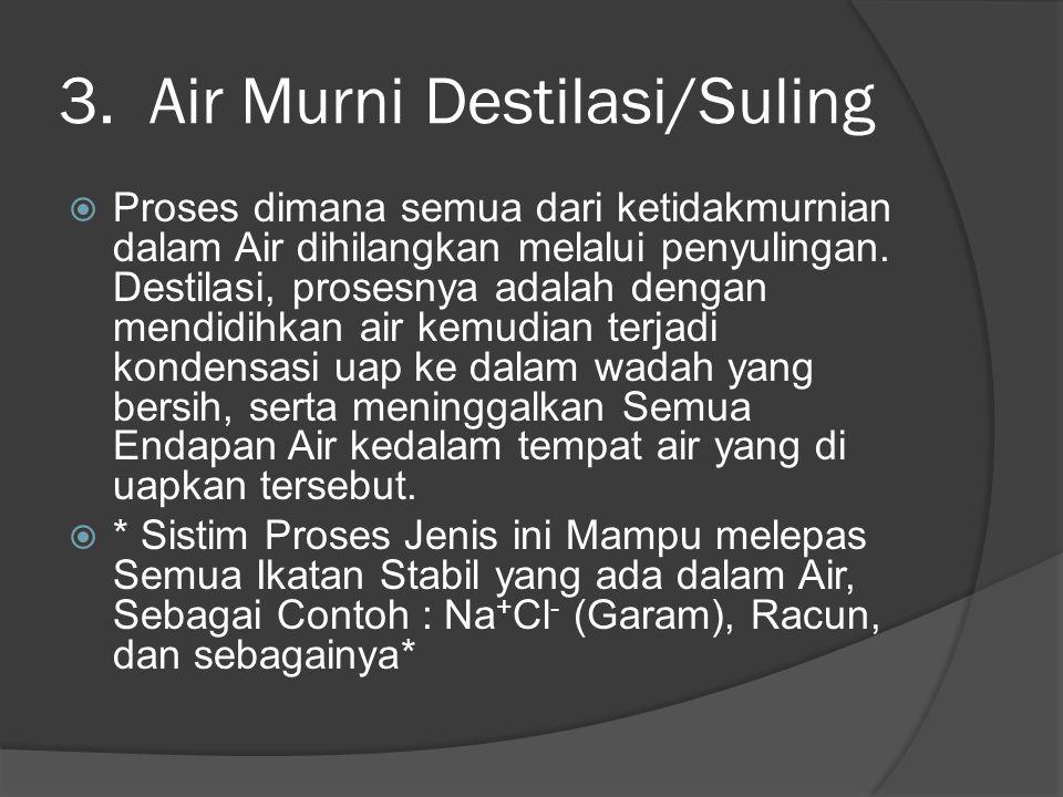 3. Air Murni Destilasi/Suling  Proses dimana semua dari ketidakmurnian dalam Air dihilangkan melalui penyulingan. Destilasi, prosesnya adalah dengan
