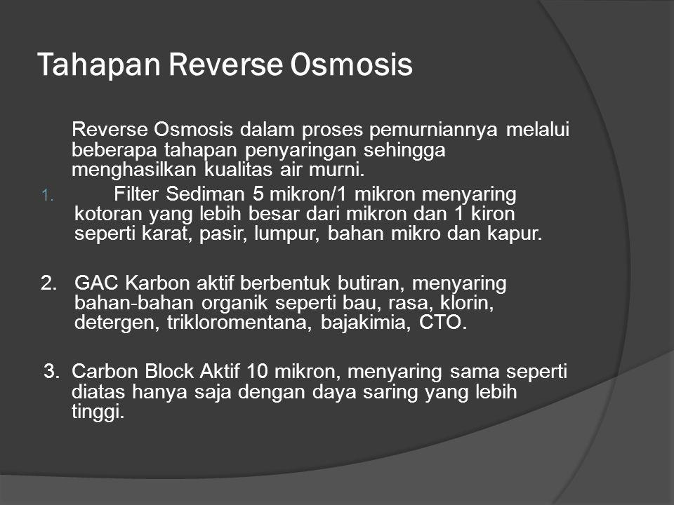 Tahapan Reverse Osmosis Reverse Osmosis dalam proses pemurniannya melalui beberapa tahapan penyaringan sehingga menghasilkan kualitas air murni. 1. Fi