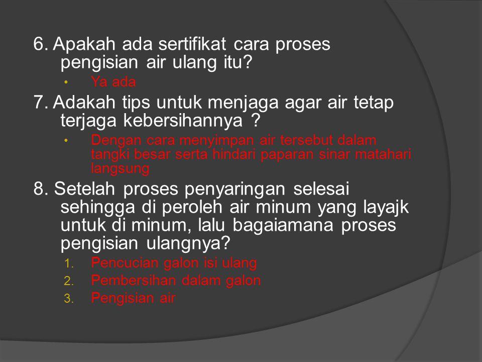 6. Apakah ada sertifikat cara proses pengisian air ulang itu? • Ya ada 7. Adakah tips untuk menjaga agar air tetap terjaga kebersihannya ? • Dengan ca