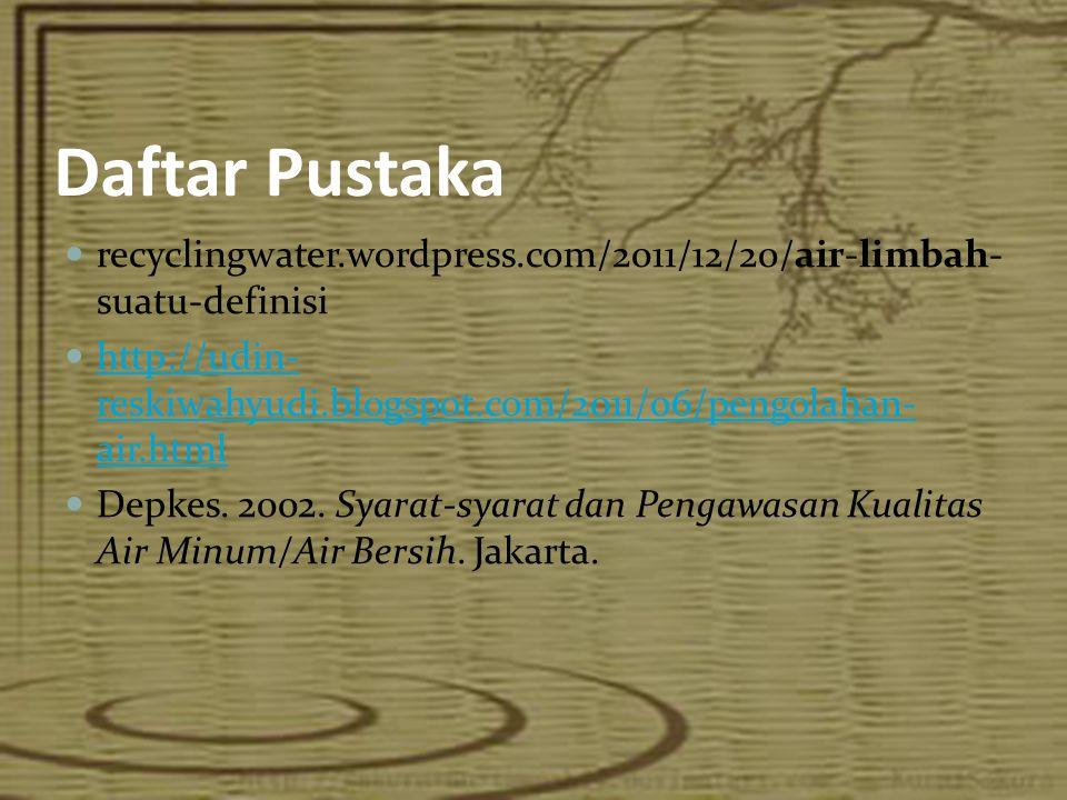Daftar Pustaka  recyclingwater.wordpress.com/2011/12/20/air-limbah- suatu-definisi  http://udin- reskiwahyudi.blogspot.com/2011/06/pengolahan- air.h