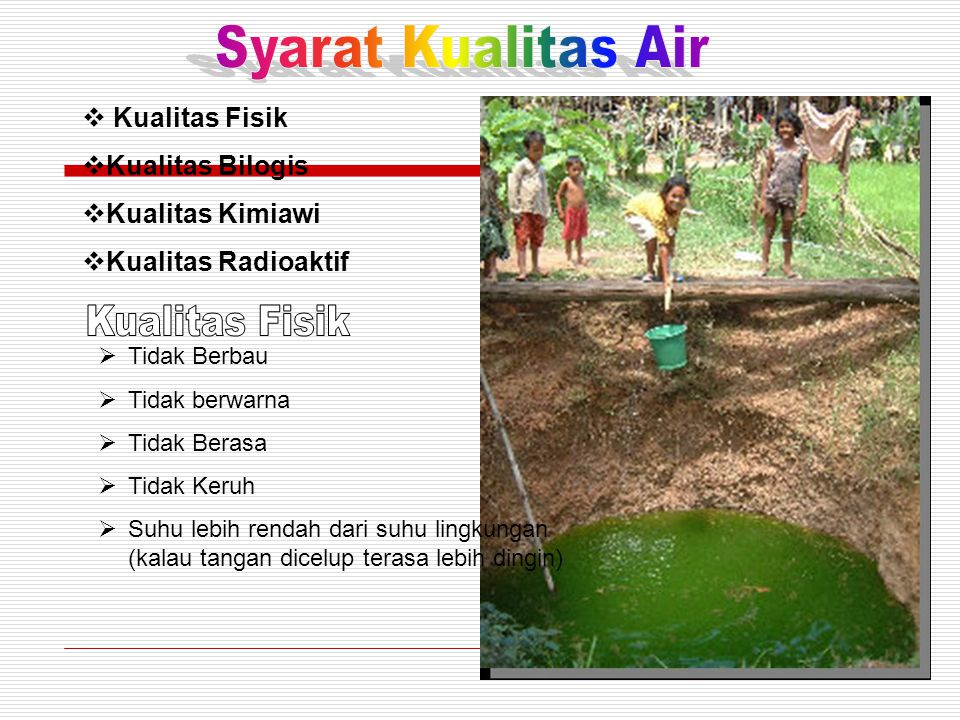  Kualitas Fisik  Kualitas Bilogis  Kualitas Kimiawi  Kualitas Radioaktif  Tidak Berbau  Tidak berwarna  Tidak Berasa  Tidak Keruh  Suhu lebih rendah dari suhu lingkungan (kalau tangan dicelup terasa lebih dingin)