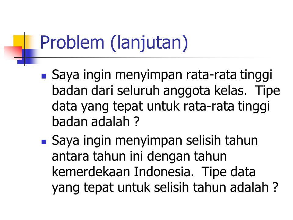 Problem (lanjutan)  Saya ingin menyimpan rata-rata tinggi badan dari seluruh anggota kelas. Tipe data yang tepat untuk rata-rata tinggi badan adalah