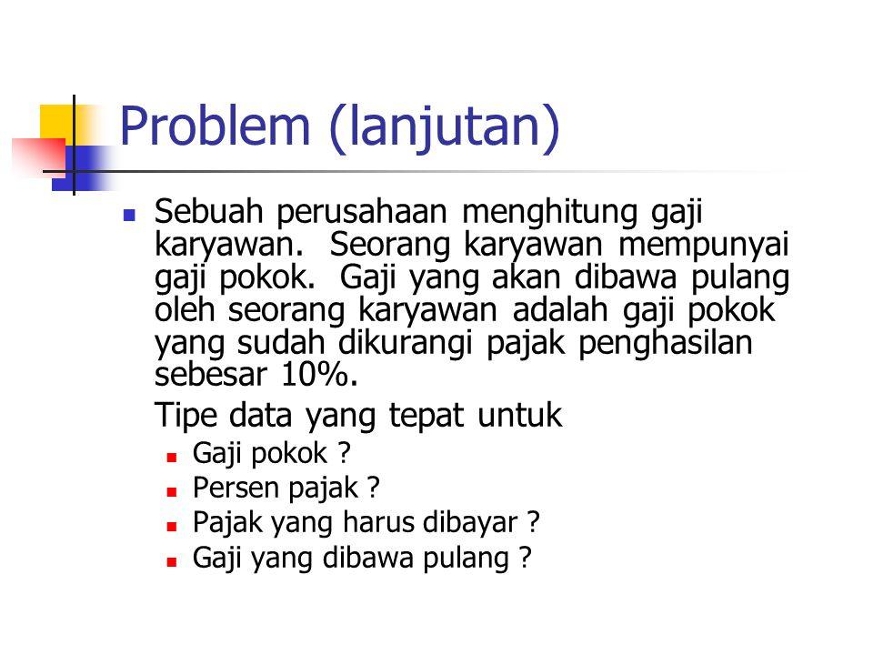 Problem (lanjutan)  Sebuah perusahaan menghitung gaji karyawan. Seorang karyawan mempunyai gaji pokok. Gaji yang akan dibawa pulang oleh seorang kary