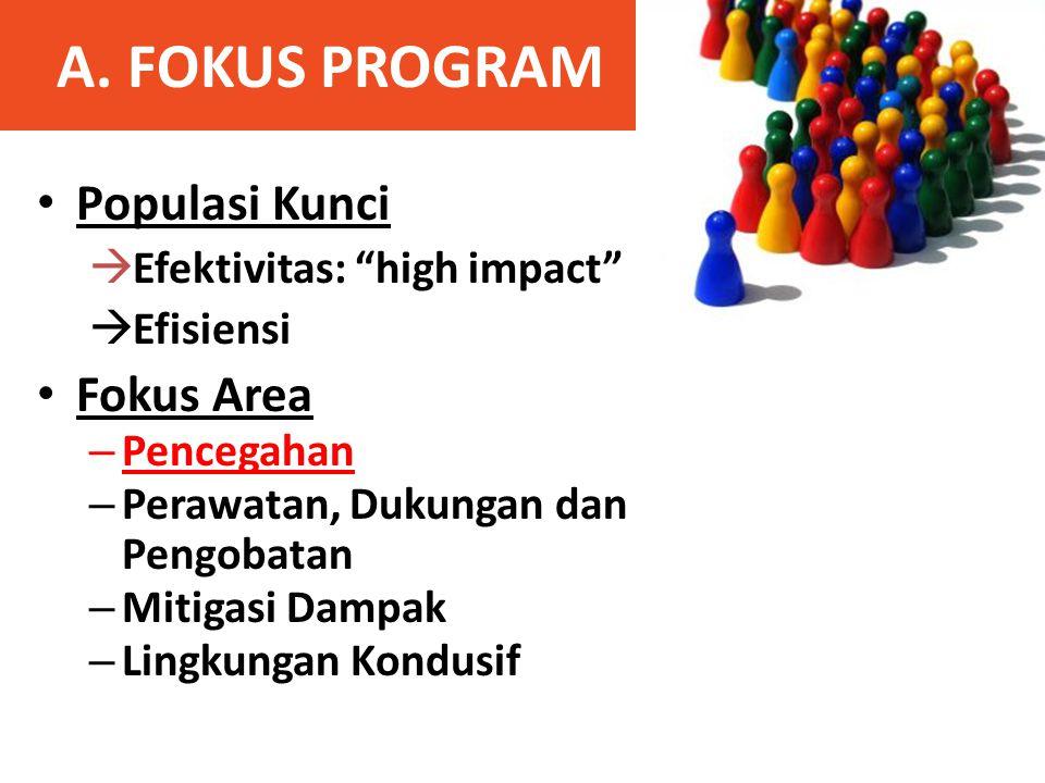 """A. FOKUS PROGRAM • Populasi Kunci  Efektivitas: """"high impact""""  Efisiensi • Fokus Area – Pencegahan – Perawatan, Dukungan dan Pengobatan – Mitigasi D"""