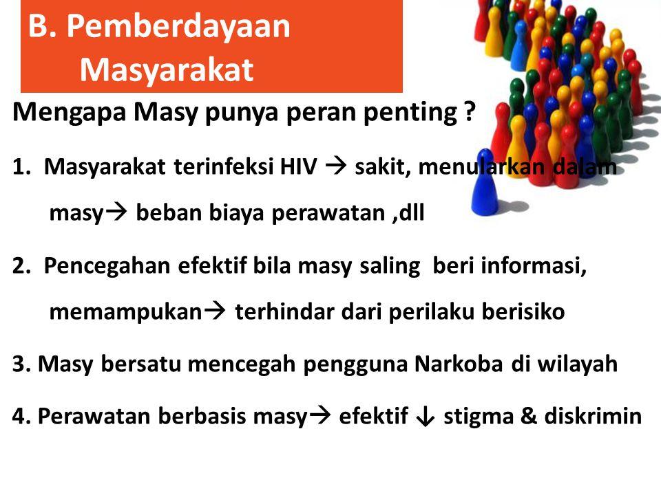 B. Pemberdayaan Masyarakat Mengapa Masy punya peran penting ? 1. Masyarakat terinfeksi HIV  sakit, menularkan dalam masy  beban biaya perawatan,dll