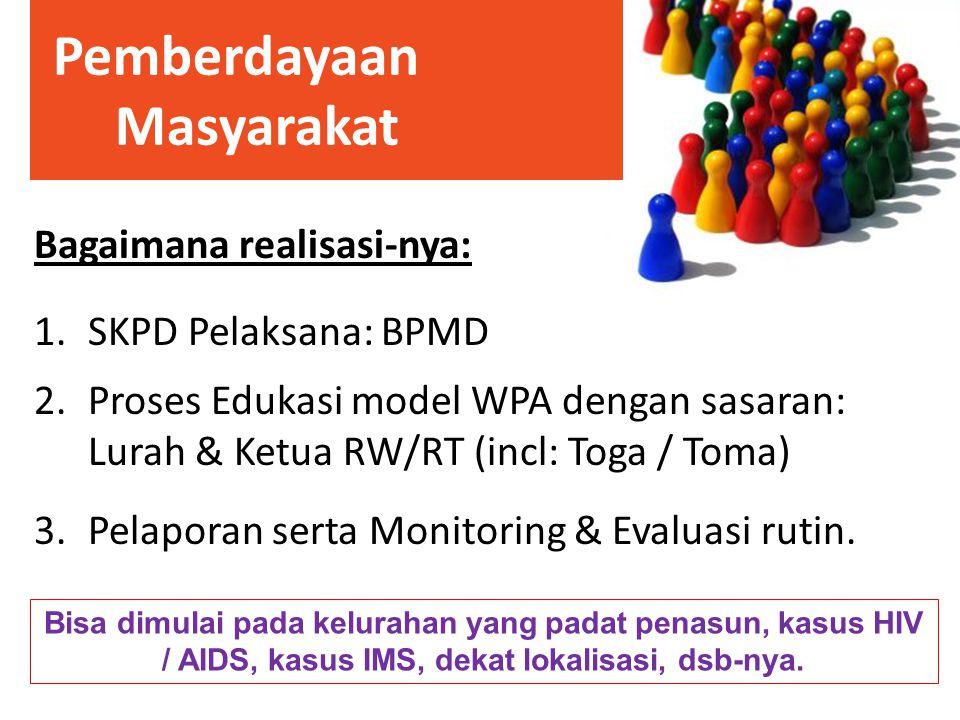 Bagaimana realisasi-nya: 1.SKPD Pelaksana: BPMD 2.Proses Edukasi model WPA dengan sasaran: Lurah & Ketua RW/RT (incl: Toga / Toma) 3.Pelaporan serta M