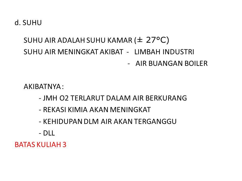 d. SUHU SUHU AIR ADALAH SUHU KAMAR ( ± 27°C) SUHU AIR MENINGKAT AKIBAT - LIMBAH INDUSTRI -AIR BUANGAN BOILER AKIBATNYA : - JMH O2 TERLARUT DALAM AIR B