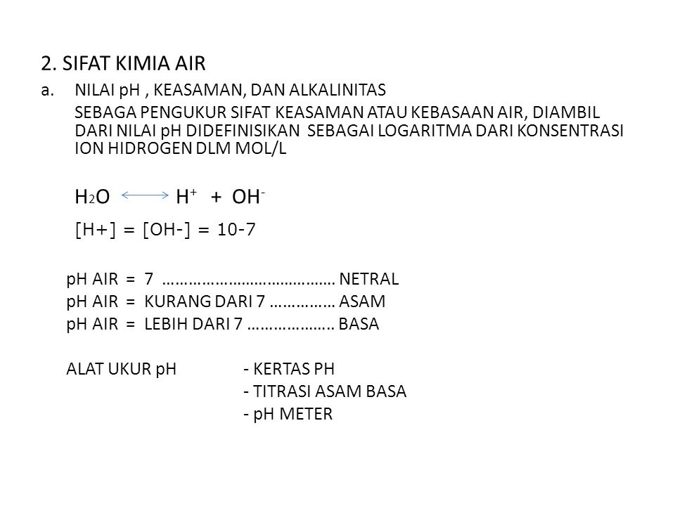 2. SIFAT KIMIA AIR a.NILAI pH, KEASAMAN, DAN ALKALINITAS SEBAGA PENGUKUR SIFAT KEASAMAN ATAU KEBASAAN AIR, DIAMBIL DARI NILAI pH DIDEFINISIKAN SEBAGAI