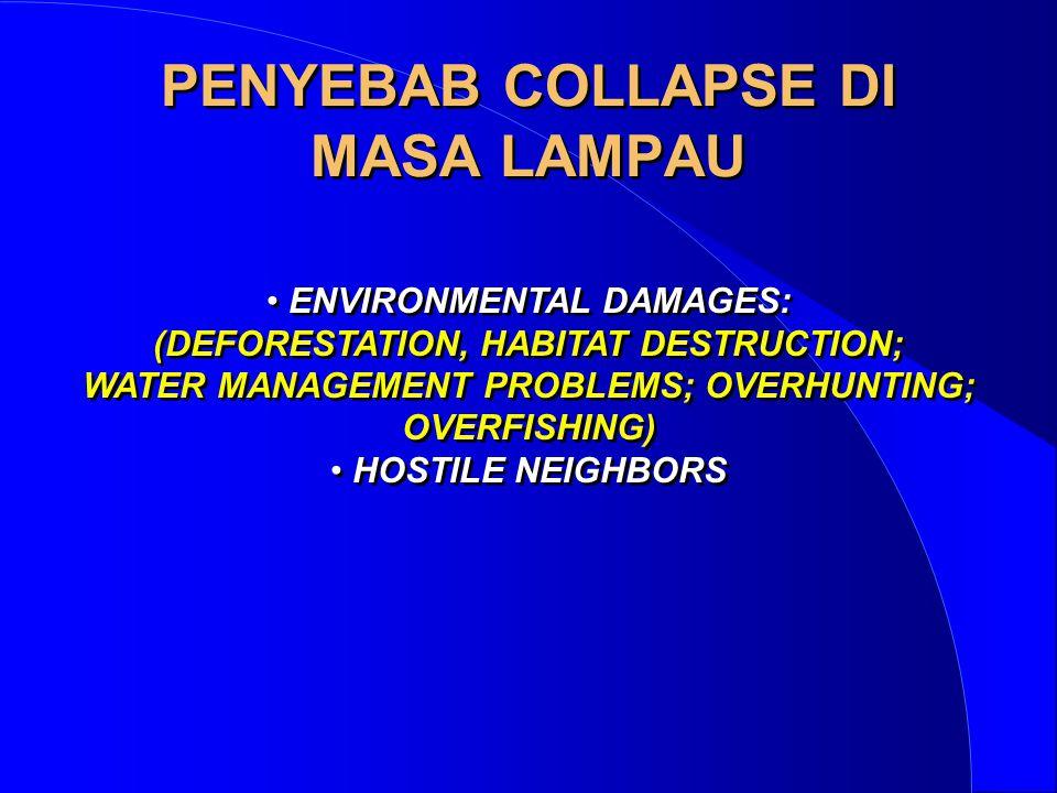 PENYEBAB COLLAPSE DI MASA LAMPAU • ENVIRONMENTAL DAMAGES: (DEFORESTATION, HABITAT DESTRUCTION; WATER MANAGEMENT PROBLEMS; OVERHUNTING; OVERFISHING) •