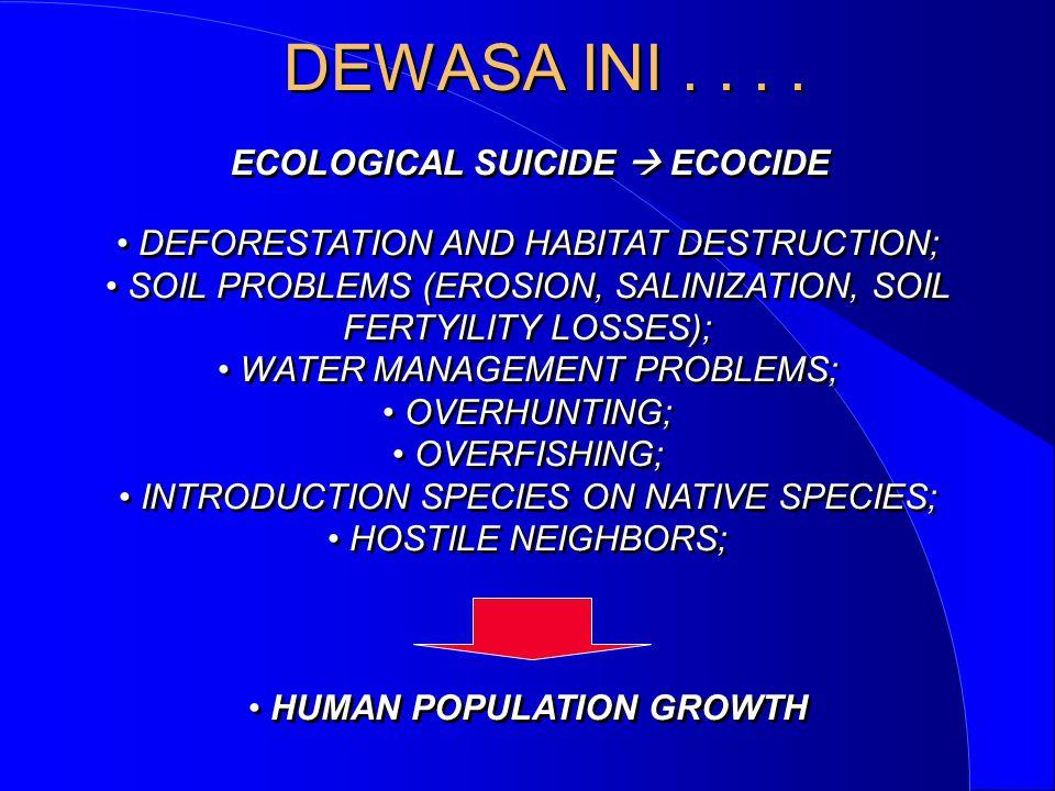 DEWASA INI.... ECOLOGICAL SUICIDE  ECOCIDE • DEFORESTATION AND HABITAT DESTRUCTION; • SOIL PROBLEMS (EROSION, SALINIZATION, SOIL FERTYILITY LOSSES);