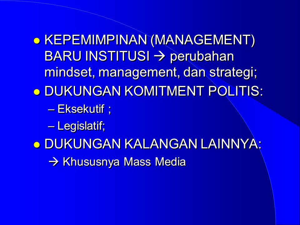 l KEPEMIMPINAN (MANAGEMENT) BARU INSTITUSI  perubahan mindset, management, dan strategi; l DUKUNGAN KOMITMENT POLITIS: –Eksekutif ; –Legislatif; l DU