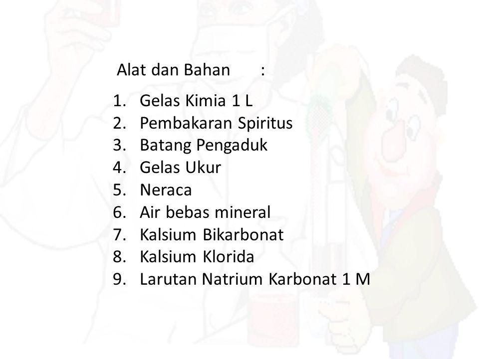 Alat dan Bahan: 1.Gelas Kimia 1 L 2.Pembakaran Spiritus 3.Batang Pengaduk 4.Gelas Ukur 5.Neraca 6.Air bebas mineral 7.Kalsium Bikarbonat 8.Kalsium Klo