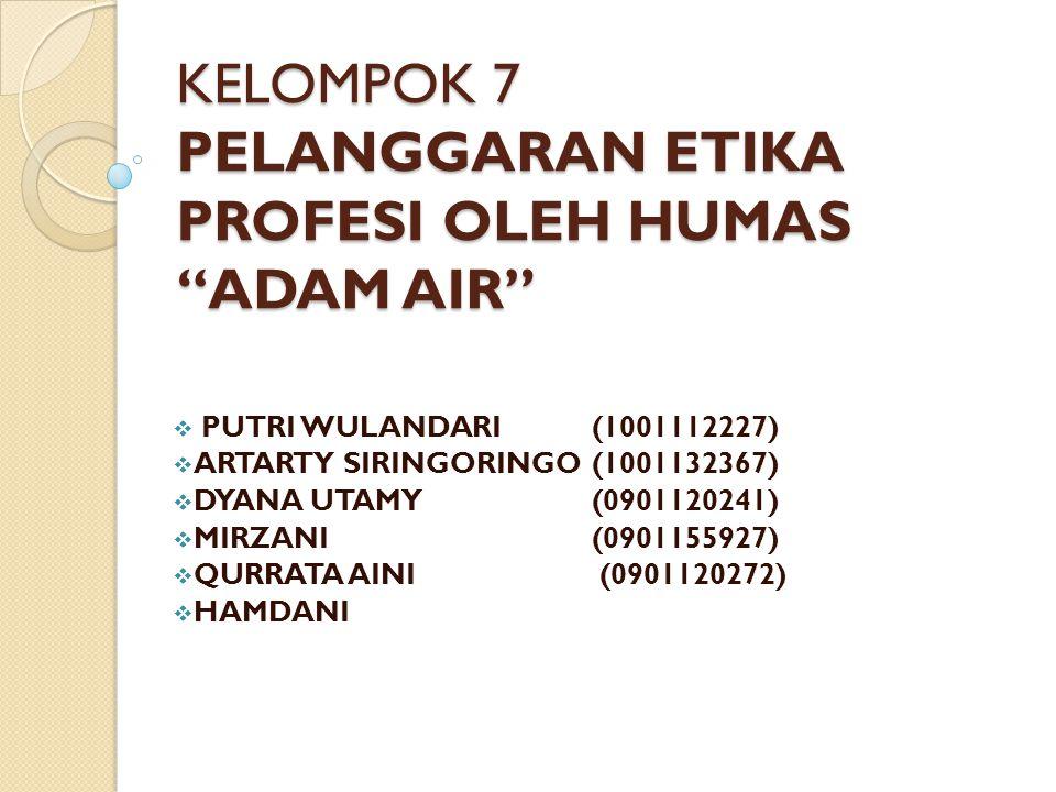 """KELOMPOK 7 PELANGGARAN ETIKA PROFESI OLEH HUMAS """"ADAM AIR""""  PUTRI WULANDARI(1001112227)  ARTARTY SIRINGORINGO(1001132367)  DYANA UTAMY(0901120241)"""