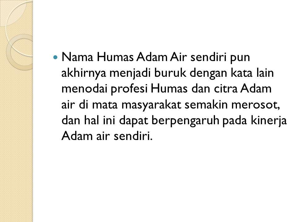  Nama Humas Adam Air sendiri pun akhirnya menjadi buruk dengan kata lain menodai profesi Humas dan citra Adam air di mata masyarakat semakin merosot,