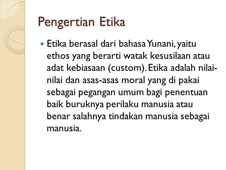 Pengertian Etika  Etika berasal dari bahasa Yunani, yaitu ethos yang berarti watak kesusilaan atau adat kebiasaan (custom). Etika adalah nilai- nilai