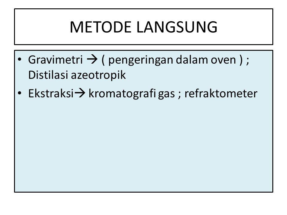 METODE LANGSUNG • Gravimetri  ( pengeringan dalam oven ) ; Distilasi azeotropik • Ekstraksi  kromatografi gas ; refraktometer