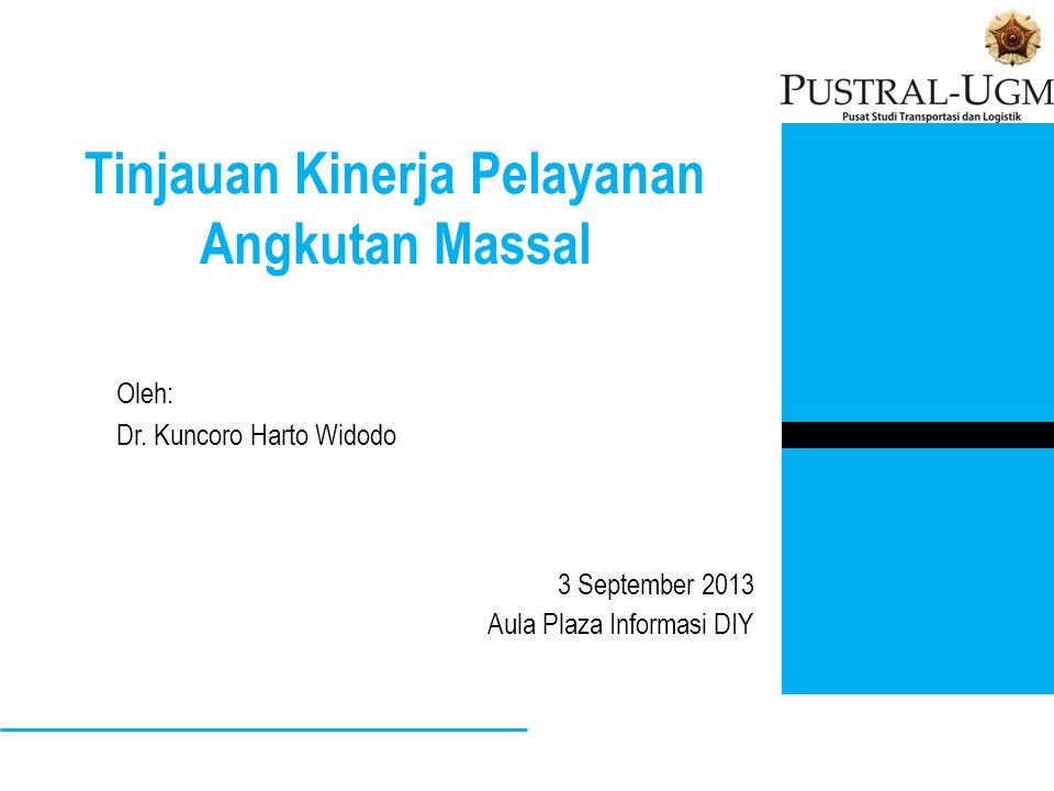 Tinjauan Kinerja Pelayanan Angkutan Massal 3 September 2013 Aula Plaza Informasi DIY Oleh: Dr. Kuncoro Harto Widodo