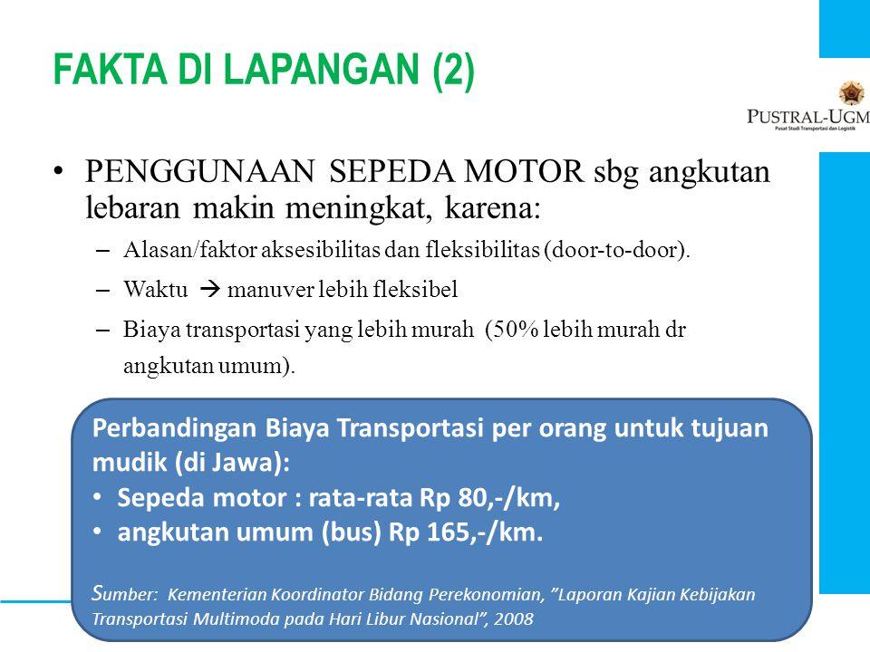 FAKTA DI LAPANGAN (2) • PENGGUNAAN SEPEDA MOTOR sbg angkutan lebaran makin meningkat, karena: – Alasan/faktor aksesibilitas dan fleksibilitas (door-to
