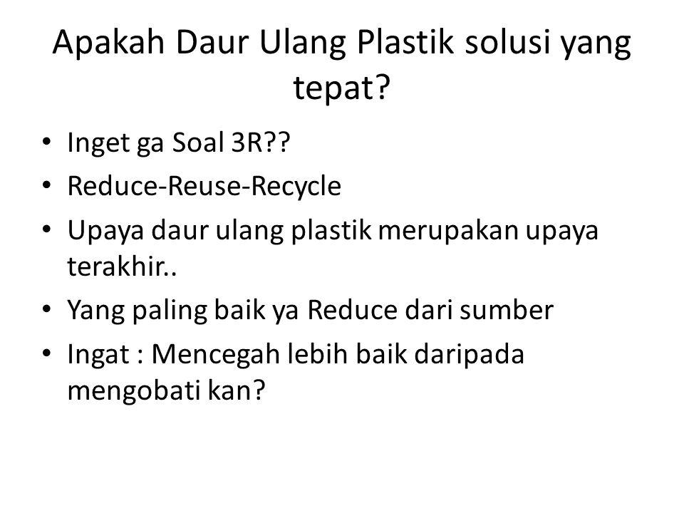 Apakah Daur Ulang Plastik solusi yang tepat? • Inget ga Soal 3R?? • Reduce-Reuse-Recycle • Upaya daur ulang plastik merupakan upaya terakhir.. • Yang