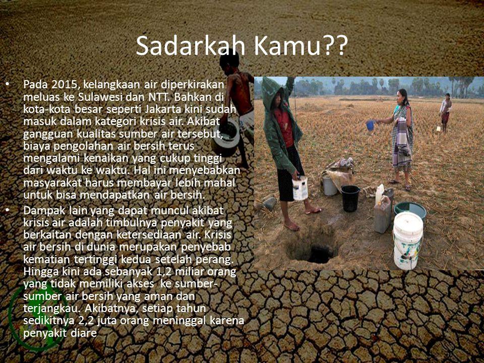 Sadarkah Kamu?? • Pada 2015, kelangkaan air diperkirakan meluas ke Sulawesi dan NTT. Bahkan di kota-kota besar seperti Jakarta kini sudah masuk dalam