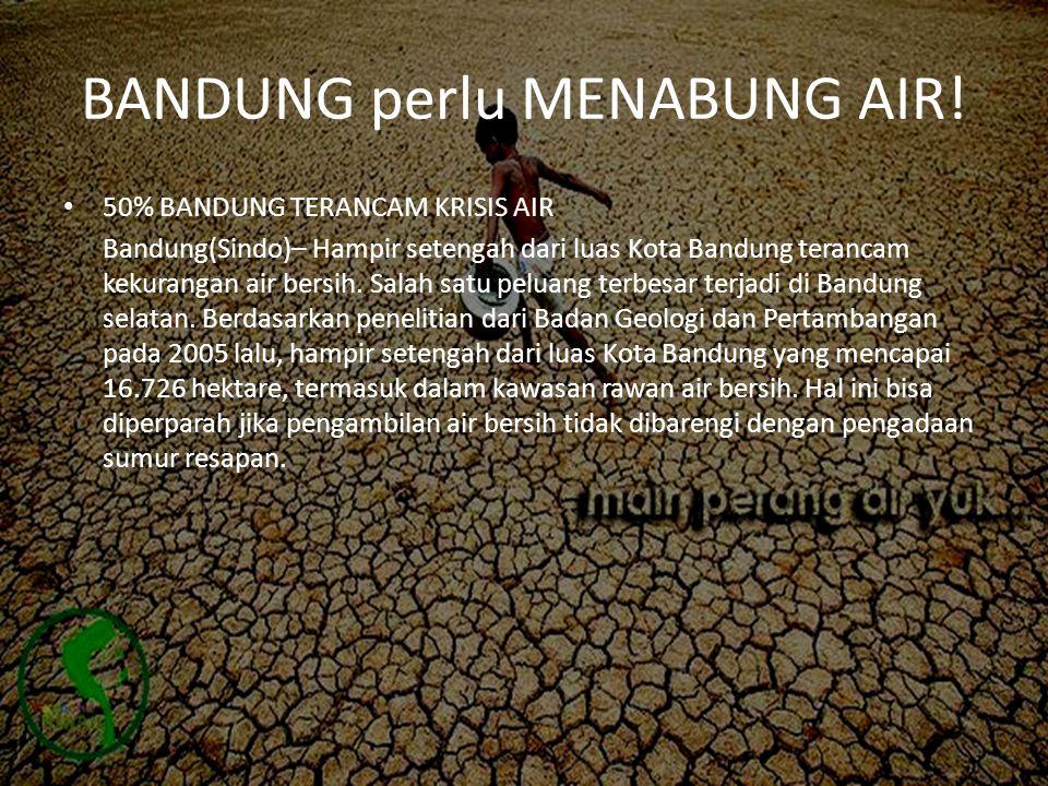 BANDUNG perlu MENABUNG AIR! • 50% BANDUNG TERANCAM KRISIS AIR Bandung(Sindo)– Hampir setengah dari luas Kota Bandung terancam kekurangan air bersih. S
