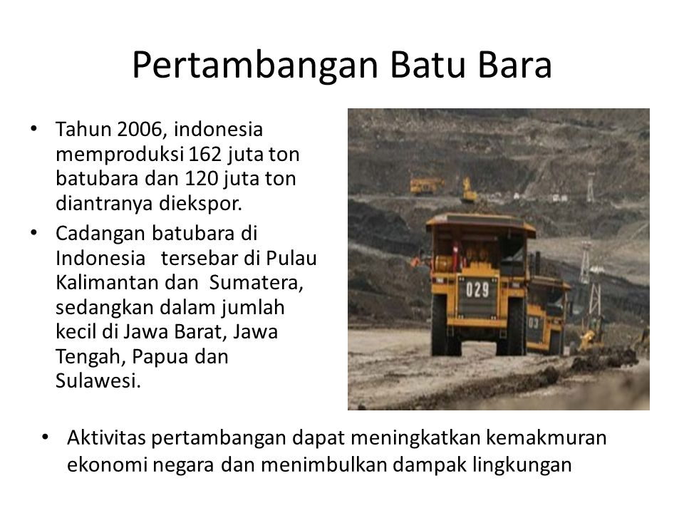 Pertambangan Batu Bara • Tahun 2006, indonesia memproduksi 162 juta ton batubara dan 120 juta ton diantranya diekspor. • Cadangan batubara di Indonesi