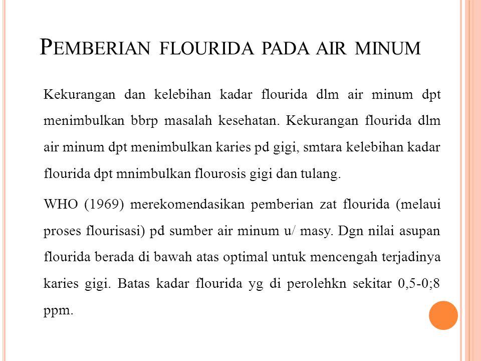 P EMBERIAN FLOURIDA PADA AIR MINUM Kekurangan dan kelebihan kadar flourida dlm air minum dpt menimbulkan bbrp masalah kesehatan. Kekurangan flourida d