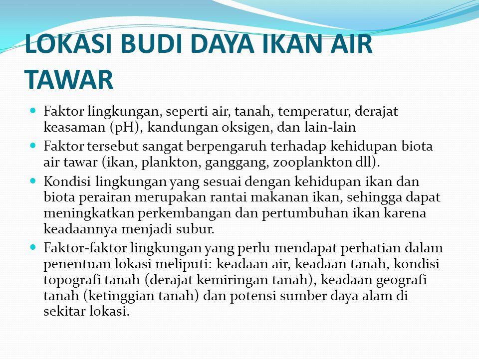 LOKASI BUDI DAYA IKAN AIR TAWAR  Faktor lingkungan, seperti air, tanah, temperatur, derajat keasaman (pH), kandungan oksigen, dan lain-lain  Faktor