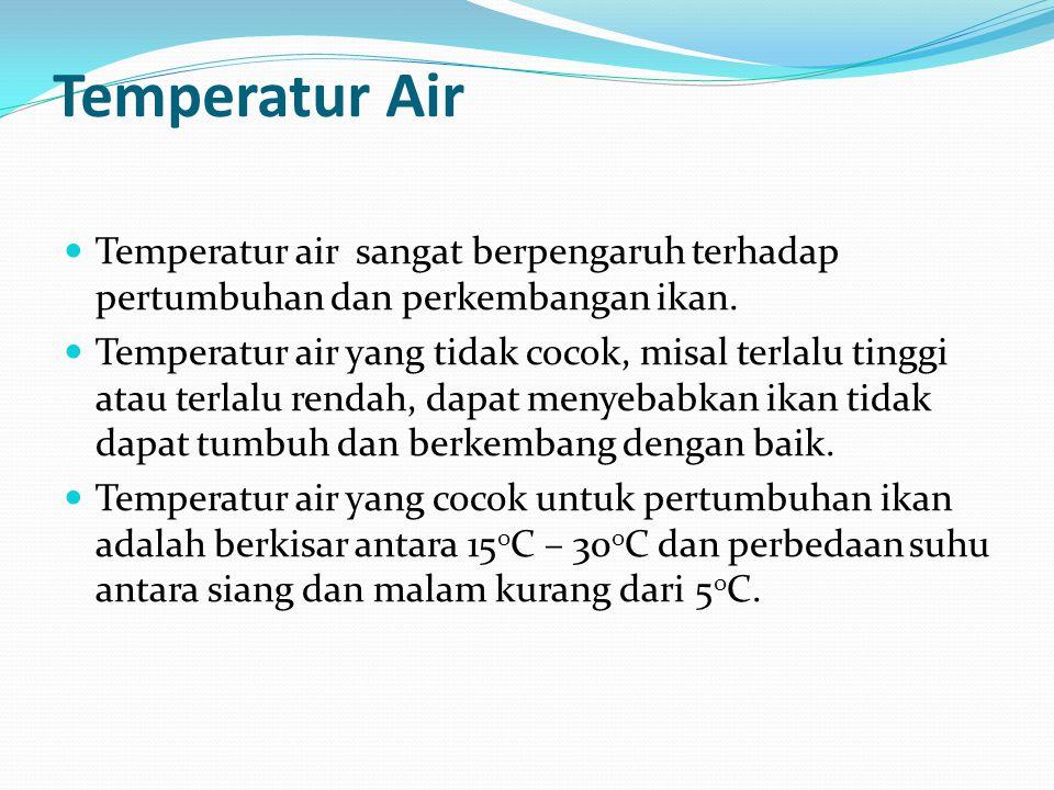 Temperatur Air  Temperatur air sangat berpengaruh terhadap pertumbuhan dan perkembangan ikan.  Temperatur air yang tidak cocok, misal terlalu tinggi