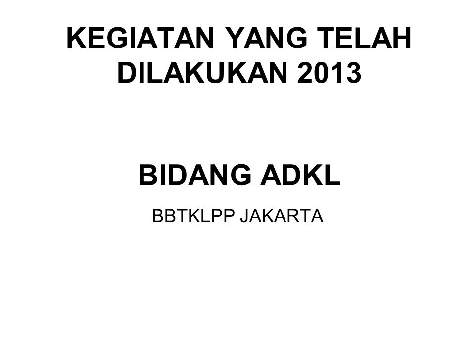 BIDANG ADKL BBTKLPP JAKARTA KEGIATAN YANG TELAH DILAKUKAN 2013