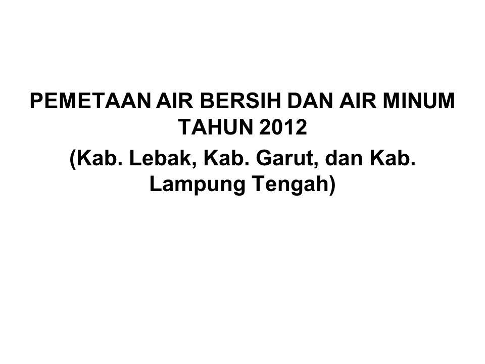 PEMETAAN AIR BERSIH DAN AIR MINUM TAHUN 2012 (Kab. Lebak, Kab. Garut, dan Kab. Lampung Tengah)