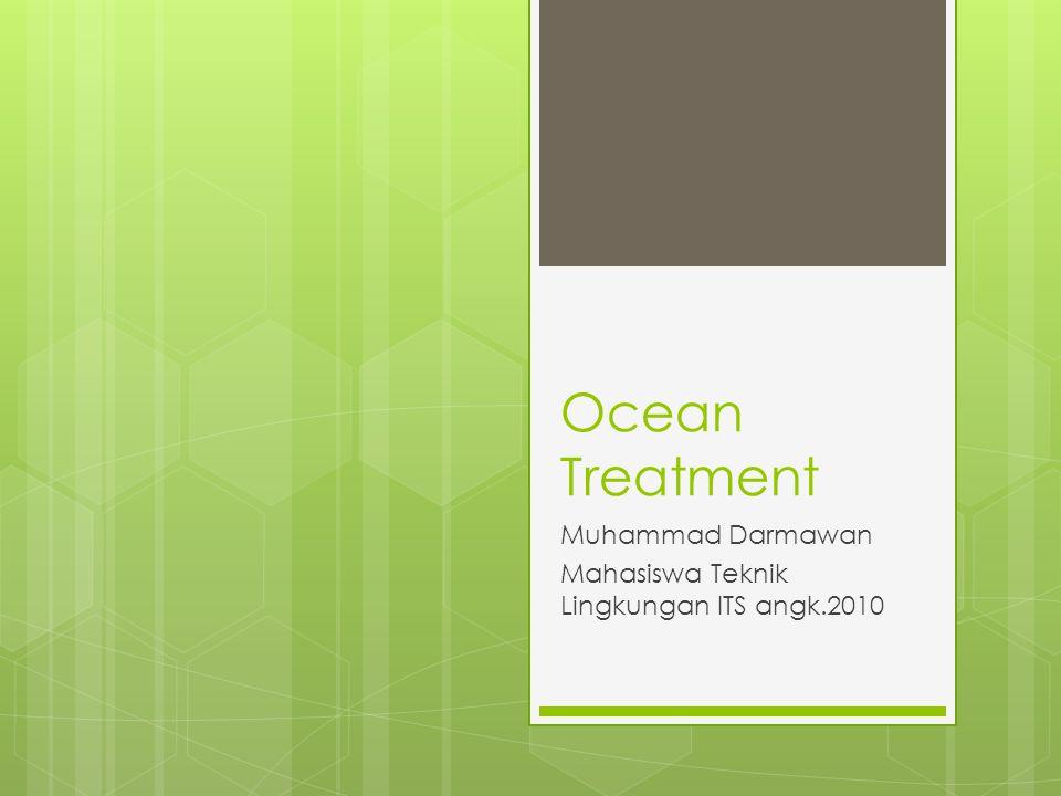 Ocean Treatment Muhammad Darmawan Mahasiswa Teknik Lingkungan ITS angk.2010