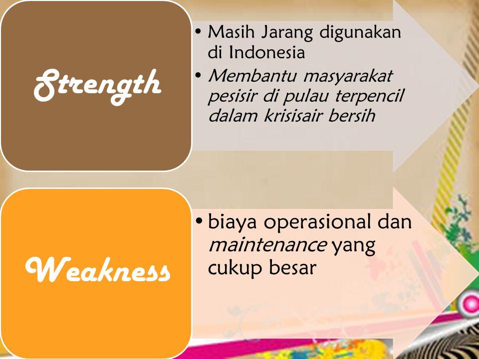 •Masih Jarang digunakan di Indonesia •Membantu masyarakat pesisir di pulau terpencil dalam krisisair bersih Strength •biaya operasional dan maintenance yang cukup besar Weakness