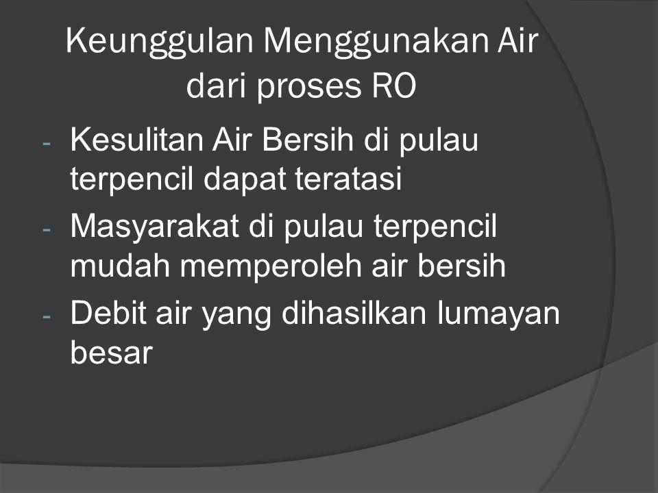 Keunggulan Menggunakan Air dari proses RO - Kesulitan Air Bersih di pulau terpencil dapat teratasi - Masyarakat di pulau terpencil mudah memperoleh air bersih - Debit air yang dihasilkan lumayan besar