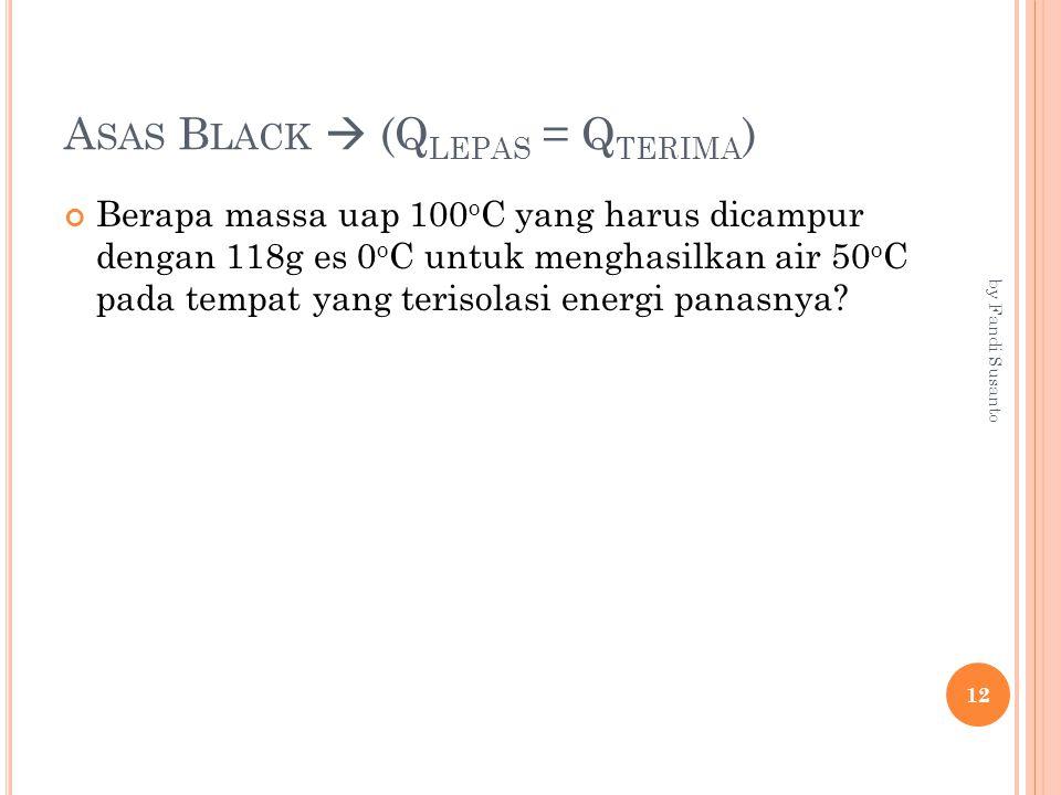 A SAS B LACK  (Q LEPAS = Q TERIMA ) Berapa massa uap 100 o C yang harus dicampur dengan 118g es 0 o C untuk menghasilkan air 50 o C pada tempat yang terisolasi energi panasnya.
