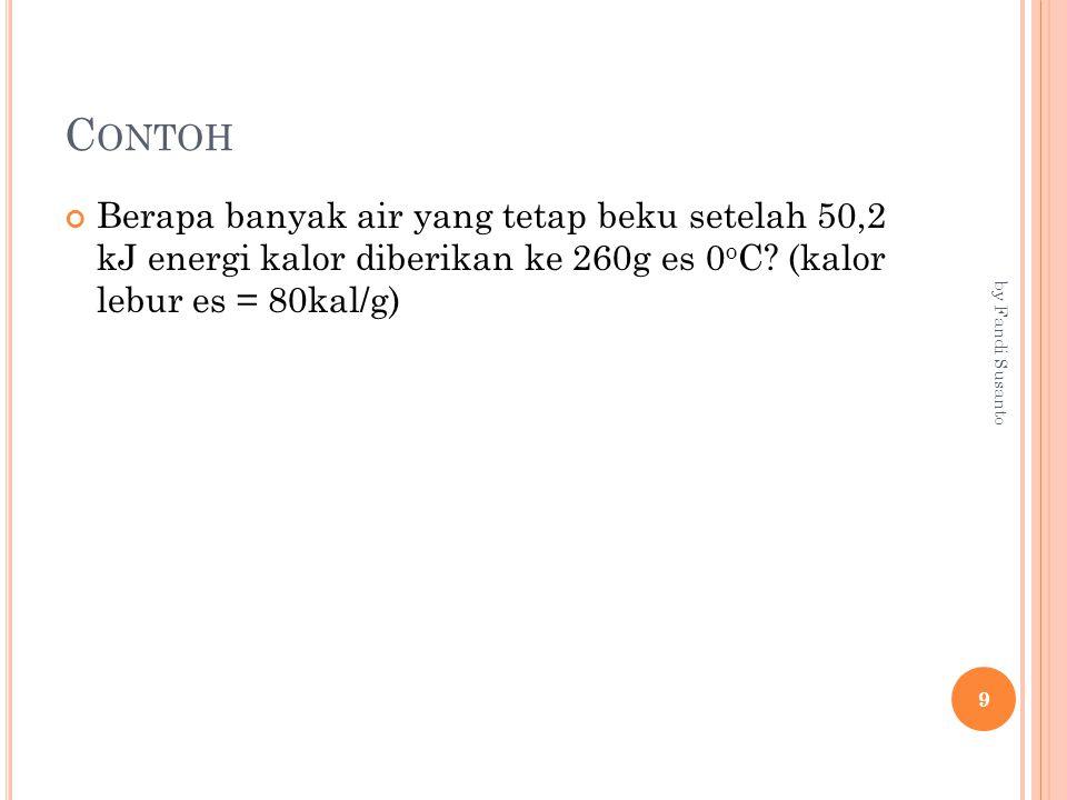 C ONTOH Berapa banyak air yang tetap beku setelah 50,2 kJ energi kalor diberikan ke 260g es 0 o C? (kalor lebur es = 80kal/g) 9 by Fandi Susanto