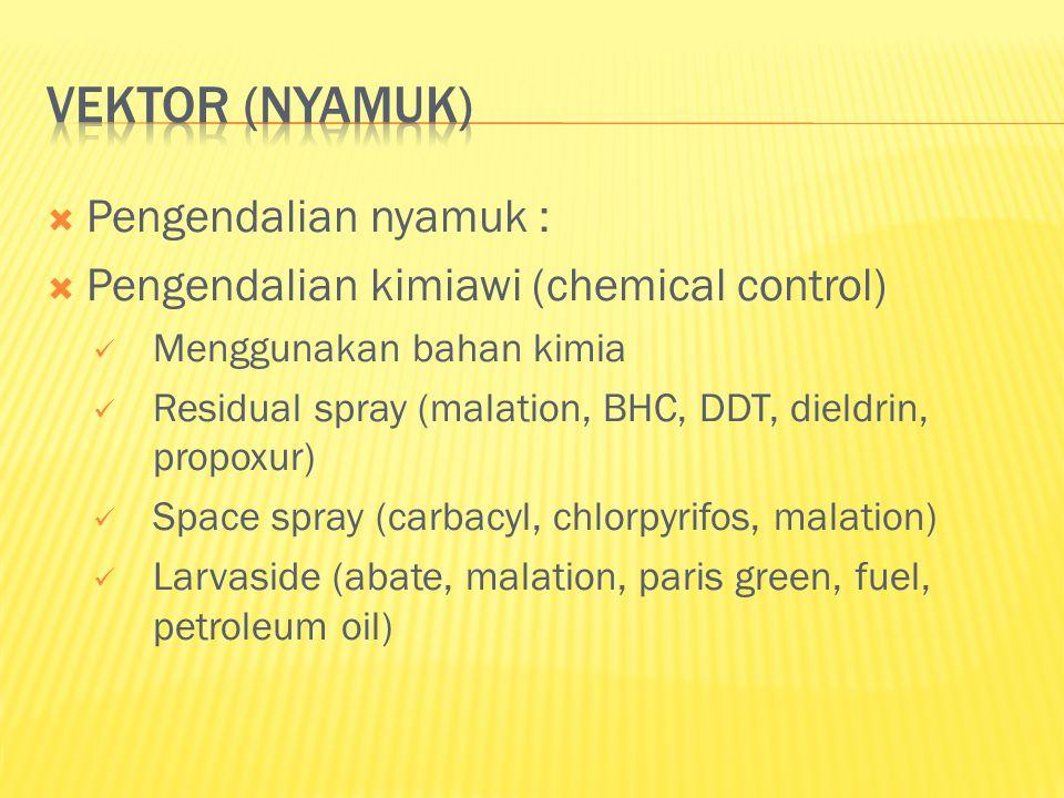  Pengendalian nyamuk :  Pengendalian kimiawi (chemical control)  Menggunakan bahan kimia  Residual spray (malation, BHC, DDT, dieldrin, propoxur)  Space spray (carbacyl, chlorpyrifos, malation)  Larvaside (abate, malation, paris green, fuel, petroleum oil)