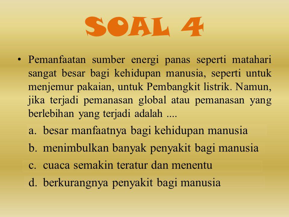 SOAL 4 • Pemanfaatan sumber energi panas seperti matahari sangat besar bagi kehidupan manusia, seperti untuk menjemur pakaian, untuk Pembangkit listrik.