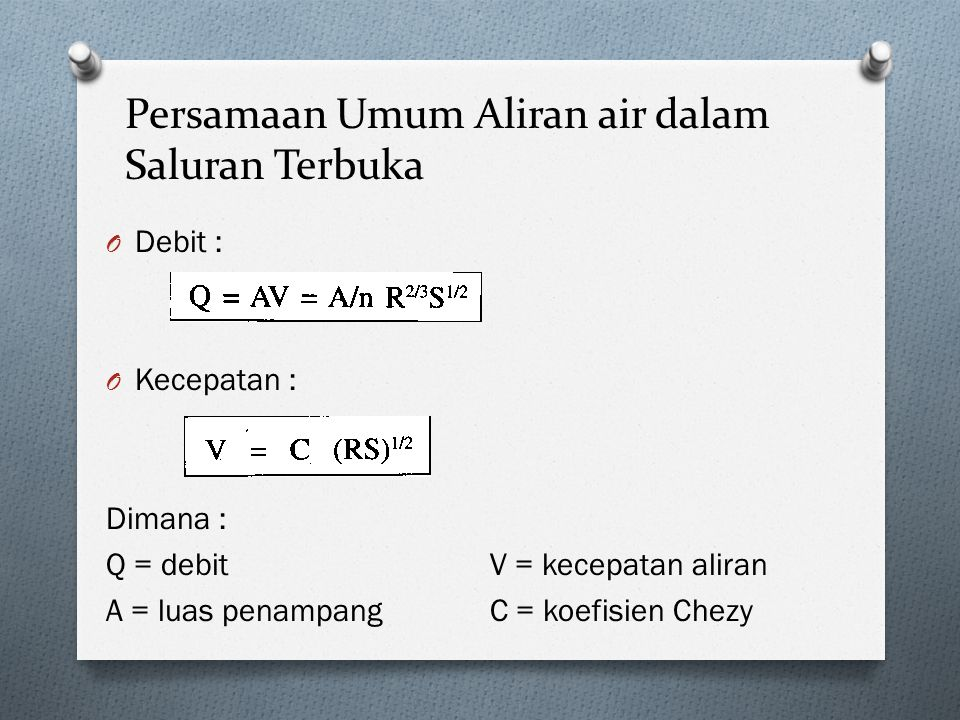 Persamaan Umum Aliran air dalam Saluran Terbuka O Debit : O Kecepatan : Dimana : Q = debitV = kecepatan aliran A = luas penampangC = koefisien Chezy