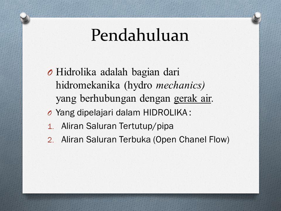 Pendahuluan O Hidrolika adalah bagian dari hidromekanika (hydro mechanics) yang berhubungan dengan gerak air. O Yang dipelajari dalam HIDROLIKA : 1. A