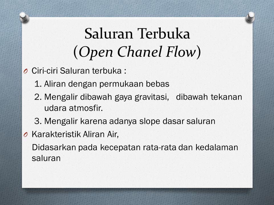 Saluran Terbuka (Open Chanel Flow) O Ciri-ciri Saluran terbuka : 1. Aliran dengan permukaan bebas 2. Mengalir dibawah gaya gravitasi, dibawah tekanan