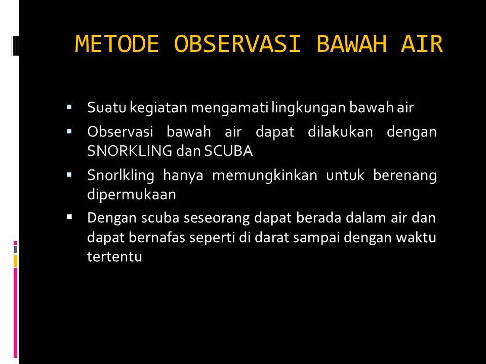 METODE OBSERVASI BAWAH AIR  Suatu kegiatan mengamati lingkungan bawah air  Observasi bawah air dapat dilakukan dengan SNORKLING dan SCUBA  Snorlkli