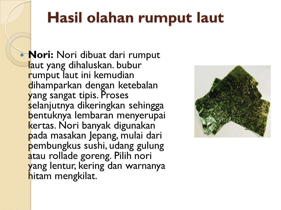 Hasil olahan rumput laut  Nori: Nori dibuat dari rumput laut yang dihaluskan. bubur rumput laut ini kemudian dihamparkan dengan ketebalan yang sangat