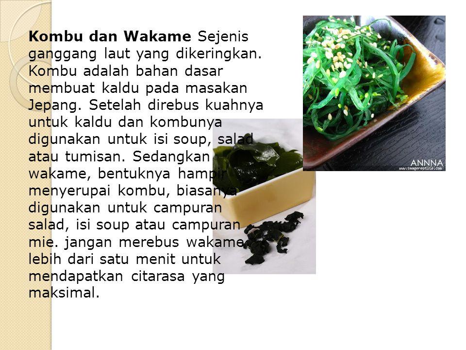 Kombu dan Wakame Sejenis ganggang laut yang dikeringkan. Kombu adalah bahan dasar membuat kaldu pada masakan Jepang. Setelah direbus kuahnya untuk kal