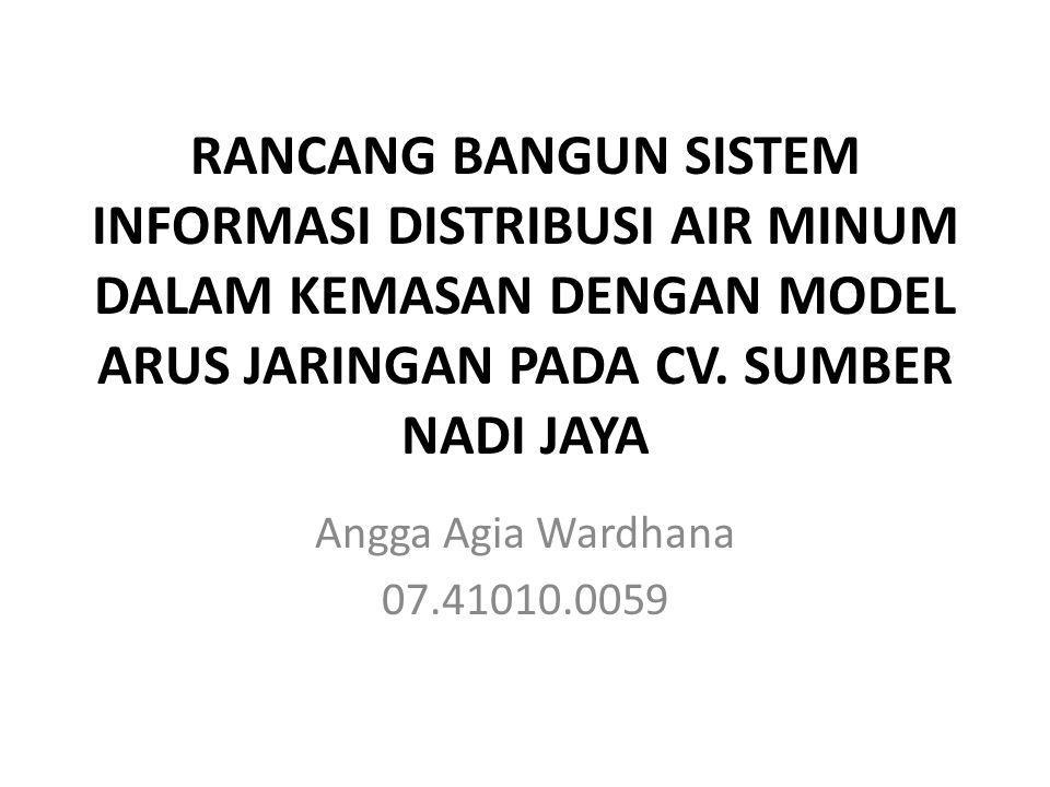 RANCANG BANGUN SISTEM INFORMASI DISTRIBUSI AIR MINUM DALAM KEMASAN DENGAN MODEL ARUS JARINGAN PADA CV. SUMBER NADI JAYA Angga Agia Wardhana 07.41010.0