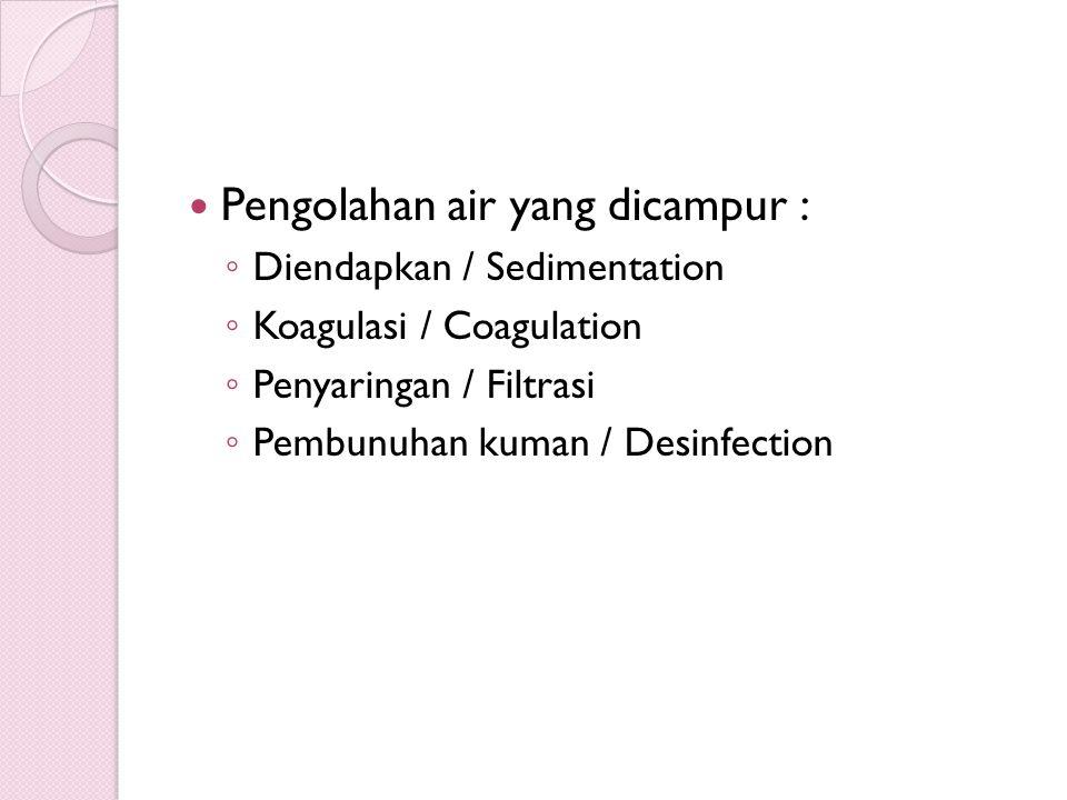  Pengolahan air yang dicampur : ◦ Diendapkan / Sedimentation ◦ Koagulasi / Coagulation ◦ Penyaringan / Filtrasi ◦ Pembunuhan kuman / Desinfection
