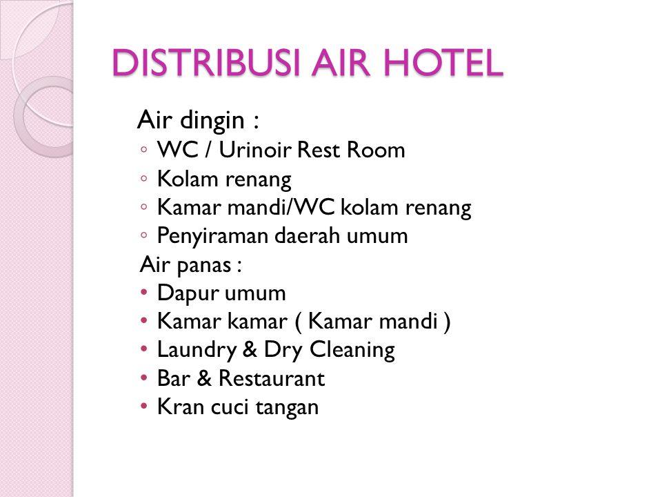 DISTRIBUSI AIR HOTEL Air dingin : ◦ WC / Urinoir Rest Room ◦ Kolam renang ◦ Kamar mandi/WC kolam renang ◦ Penyiraman daerah umum Air panas : • Dapur u