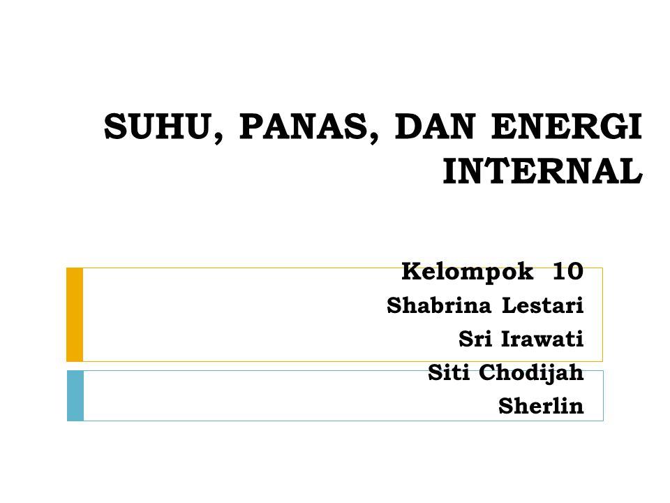 SUHU, PANAS, DAN ENERGI INTERNAL Kelompok 10 Shabrina Lestari Sri Irawati Siti Chodijah Sherlin