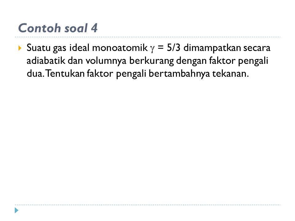 Contoh soal 4  Suatu gas ideal monoatomik  = 5/3 dimampatkan secara adiabatik dan volumnya berkurang dengan faktor pengali dua.